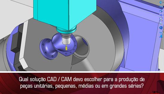 Qual solução CAD / CAM devo escolher para a produção de peças unitárias, pequenas, médias ou em grandes séries?