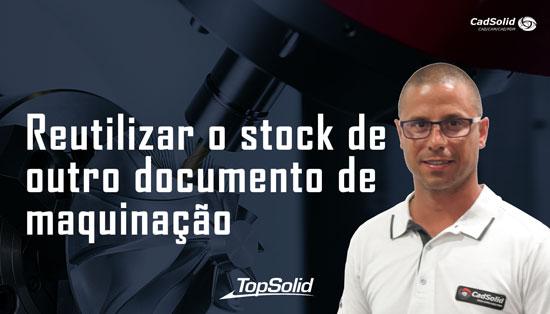 Como reutilizar o stock de outro documento de maquinação com o Topsolid CAM